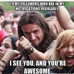 To my followers who are in my notification box regularly...  I see you, and You are Awesome!