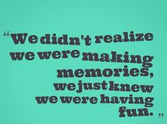We didn't realize we were making MEMORIES, we just knew we were having FUN. #quotes