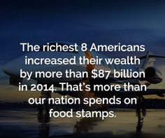 8 people in the United States increased their wealth by more than 87 billion dollars in one year. That's more than our nation spends on food stamps for a year Save Planet Earth, Save The Planet, Let That Sink In, Let It Be, Food Stamps, Timeline Photos, Social Issues, Food For Thought, Climate Change