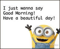I just wanna say good morning minion quotes