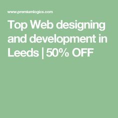 Top Web designing and development in Leeds | 50% OFF