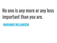 No one is any more or any less important than you are. — MARIANNE WILLIAMSON