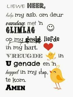 Liewe Heer help my asb om deur vandag met 'n glimlag op my gesig liefde in m. Dear Lord please help me to come through today with a smile on my face love in my heart joy in Your grace and a skip Printable Bible Verses, Scripture Verses, Bible Quotes, Prayer Verses, Bible Prayers, Prayer Box, Prayer Cards, Afrikaanse Quotes, Good Morning Messages