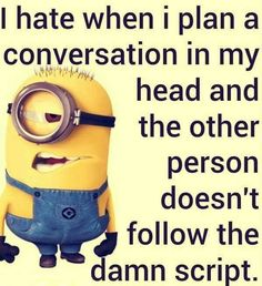 I hate when i plan a conversation in my head and the other person doesn't follow the damn script. LOL :) #minions