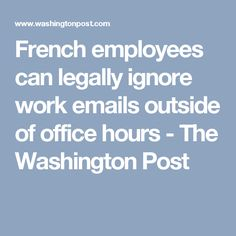 French employees can legally ignore work emails outside of office hours - The Washington Post