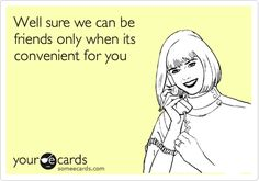 Well sure we can be friends only when it's convenient for you #ecards