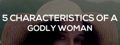 Enduring Affection: Continuing With Attraction: The 5 Characteristics of a Godly Woman