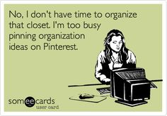 No, I don't have time to organize that closet. I'm too busy pinning organization ideas on Pinterest.