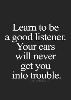 Learn to be a good listener. Your ears will never get you into trouble.
