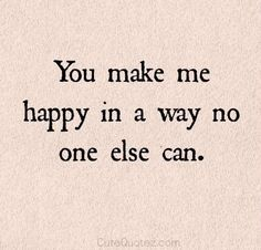 You male me happy in a way no one else can.
