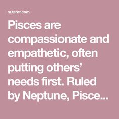 Pisces are compassionate and empathetic, often putting others' needs first. Ruled by Neptune, Pisces is imaginative, intuitive, and incredibly creative.
