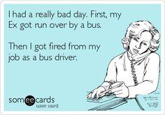 I had a really bad day. First, my Ex got run over by a bus. Then I got fired from my job as a bus driver. Ecard