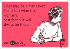 Dogs may be a mans best friend, but wine is a woman's best friend. It will always be there.
