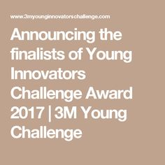 Announcing the finalists of Young Innovators Challenge Award 2017 | 3M Young Challenge