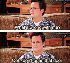 Chandler Bing...seriously my answer whenever I say that