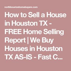 How to Sell a House in Houston TX - FREE Home Selling Report | We Buy Houses in Houston TX AS-IS - Fast Cash for Houston Homes | North Houston Home Buyers