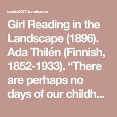"""Girl Reading in the Landscape (1896). Ada Thilén (Finnish, 1852-1933). """"There are perhaps no days of our childhood we lived so fully as those we believe we left without having lived them, those we..."""