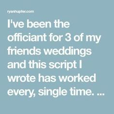 I've been the officiant for 3 of my friends weddings and this script I wrote has worked every, single time. Take it, make it your own, and have fun! Wedding Ceremony Ideas, Simple Wedding Vows, Non Religious Wedding Ceremony, Wedding Ceremony Outline, Order Of Wedding Ceremony, Wedding Mc, Wedding Vows To Husband, Wedding Blessing, Wedding Poems