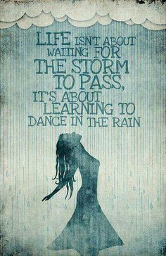 Life isn't about waiting for the storm to pass..its about learning to dance in the rain..
