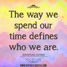 Quotes Spending Time with Family | spending time quotes, The way we spend our time defines who we are.