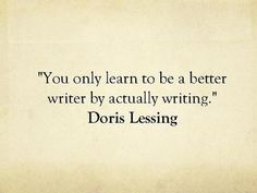 """You only learn to be a better writer by actually writing."" ~Doris Lessing"
