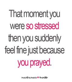 That moment you were so stressed then you suddenly feel fine just because you prayed