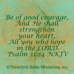 Psalm 31:24 have courage and hope in the Lord.  My hope is in the Lord...he knows...