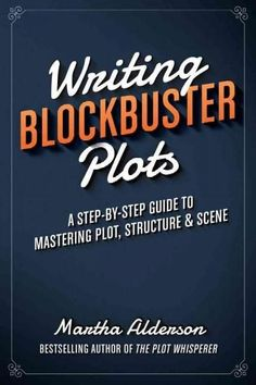 Writing Blockbuster Plots: A Step-by-Step Guide to Mastering Plot, Structure & Scene