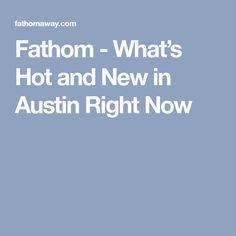 Fathom - What's Hot and New in Austin Right Now
