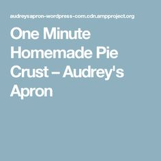 One Minute Homemade Pie Crust – Audrey's Apron