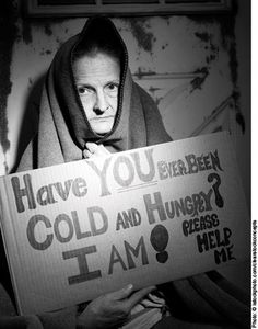 """Description – Released in 2011, this ad is a black-and-white photo of an elderly woman. . She stands, huddled in a blanket holding a cardboard sign, which reads, """"Have YOU ever been COLD and HUNGRY?  I AM!"""" The last phrase is a quiet directive.  It says, """"PLEASE HELP ME,"""" all in caps. Her eyes look forlorn, begging an audience to take heed."""