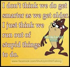 I don't think we get smarter whe we get older I just think we run out of stupid things to fo