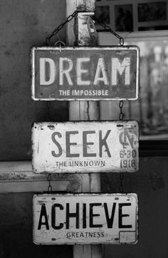 Dream the impossible ~ Seek the unknown ~ Achieve greatness