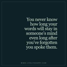 Quotes about Happiness : You never know how long your words will stay in someones mind even long after