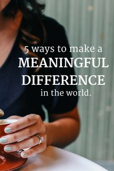 5 small ways to make a meaningful difference in the world.