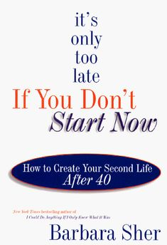 It's Only Too Late If You Don't Start Now: HOW TO CREATE YOUR SECOND LIFE AT ANY AGE