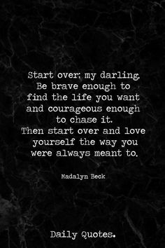 Start over my darling, Be brave enough to find the life you want and courageous enough to chase it. Then start over and love yourself the way you were always meant to be.
