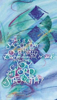 This is a sacred day before our Lord.  Don't be dejected or sad,  For the Joy of the Lord is your strength!  Nehemiah 8:10