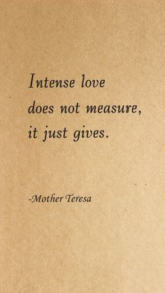 Intense love does not measure, it just gives. ~Love Quotes