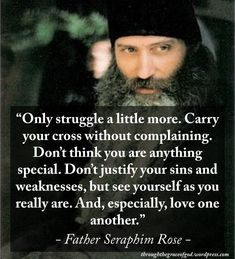 """""""Only struggle a little more. Carry your cross without complaining. Don't think you are anything special. Don't justify your sins and weaknesses, but see yourself as you really are. And, especially, love one another"""" – Father Seraphim Rose #orthodoxquotes #orthodoxy #christianquotes #fatherseraphimrose #fatherseraphimrosequotes #throughthegraceofgod"""