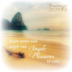 Slow down and enjoy the simple pleasures in life.   _More fantastic quotes on: https://www.facebook.com/SilverLiningOfYourCloud  _Follow my Quote Blog on: http://silverliningofyourcloud.wordpress.com/