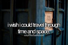 I wish I could travel through space and time...