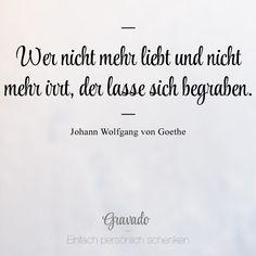 """""""Wer nicht mehr liebt und nicht merr irrt, der lasse sich begraben."""" - Johann Wolfgang von Goethe The Words, Goethe Quotes, Motivational Quotes, Inspirational Quotes, German Quotes, True Stories, Quotations, Texts, Literature"""