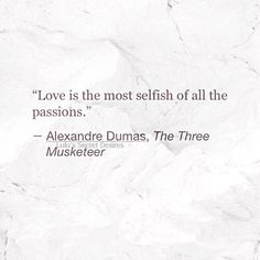 Love is the most selfish of all the passions.
