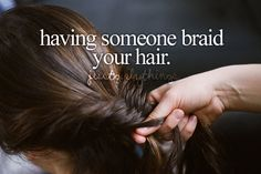 Having someone braid your hair...Just girly things