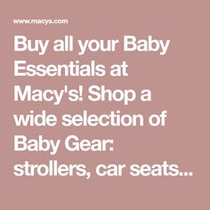 Buy all your Baby Essentials at Macy's! Shop a wide selection of Baby Gear: strollers, car seats, diaper bags, swings & more! Free shipping w/min purchase.