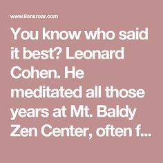 """You know who said it best? Leonard Cohen. He meditated all those years at Mt. Baldy Zen Center, often for twelve hours at a time. In an interview, he said his storyline just wore itself out. He got so bored with his dramatic storyline. And then he made the comment, """"The less there was of me, the happier I got."""""""