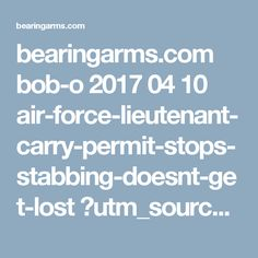 bearingarms.com bob-o 2017 04 10 air-force-lieutenant-carry-permit-stops-stabbing-doesnt-get-lost ?utm_source=badaily&utm_medium=email&utm_campaign=nl