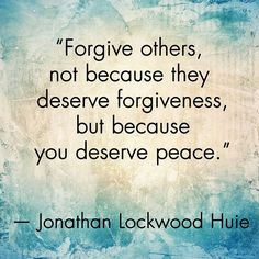 """Quote: """"Forgive others, not because they deserve forgiveness, but because you deserve peace."""""""