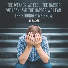 "Quote by Christian theologian J.I. Packer on being strong in our weakness. ""The weaker we feel, the harder we lean. And the harder we lean, the..."""
